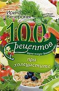 Ирина Вечерская -100 рецептов при холецистите. Вкусно, полезно, душевно, целебно