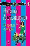 Наталья Александрова -Неправда о любви
