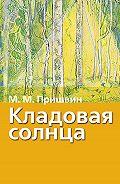 Михаил Пришвин -Кладовая солнца. Рассказы о природе