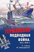 Ричард Гибсон, Морис Прендергаст - Германская подводная война 1914-1918 гг.