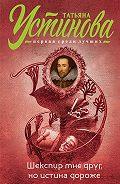 Татьяна Устинова -Шекспир мне друг, ноистина дороже