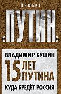 Владимир Бушин - Пятнадцать лет Путина. Куда бредет Россия
