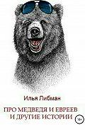 Илья Либман -Про медведя и евреев и другие истории. Сборник повестей