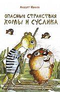 Альберт Иванов - Опасные странствия Хомы и Суслика (сборник)
