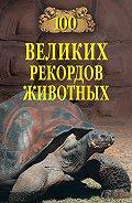 Анатолий Бернацкий - 100 великих рекордов животных