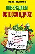 Ирина Пигулевская - Побеждаем остеохондроз! Современные и народные способы лечения