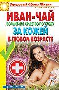 Антонина Соколова -Иван-чай. Волшебное средство по уходу за кожей в любом возрасте