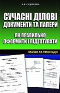 Вікторія Садовнича - Сучасні ділові документи та папери. Як правильно оформити і підготувати. Зразки та приклади