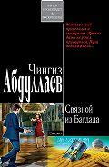 Чингиз Абдуллаев - Связной из Багдада