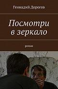 Геннадий Дорогов -Посмотри взеркало. Роман
