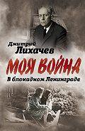 Дмитрий Лихачев -В блокадном Ленинграде