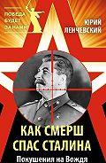 Юрий Ленчевский - Как СМЕРШ спас Сталина. Покушения на Вождя