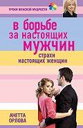 Анетта Орлова - В борьбе за настоящих мужчин. Страхи настоящих женщин