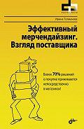 Ирина Толмачева - Эффективный мерчендайзинг. Взгляд поставщика