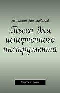 Николай Почтовалов -Пьеса для испорченного инструмента… Стихи ипесни