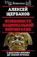 Алексей Щербаков -Особенности национальной бюрократии. С царских времен до эпохи Путина