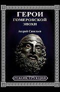 Андрей Савельев -Герои гомеровской эпохи