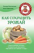 Анна Гаврилова, Татьяна Плотникова - Как сохранить урожай