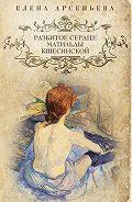 Елена Арсеньева -Разбитое сердце Матильды Кшесинской