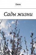 Енох Енох -Сады жизни. Издание второе