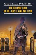 Роберт Льюис Стивенсон -The Strange Case of Dr. Jekyll and Mr. Hyde / Странная история доктора Джекила и мистера Хайда. Книга для чтения на английском языке