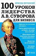 Вячеслав Летуновский -100 уроков лидерства А.В. Суворова для бизнеса