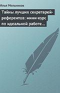 Илья Мельников - Тайны лучших секретарей-референтов: мини-курс по идеальной работе с документами