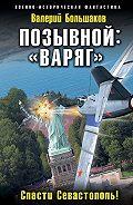 Валерий Большаков -Позывной: «Варяг». Спасти Севастополь!