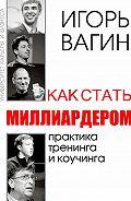 Игорь Олегович Вагин -Как стать миллиардером