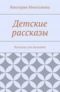 Виктория Мингалеева -Детские рассказы. Рассказы для малышей