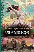 Татьяна Коростышевская -Мать четырех ветров