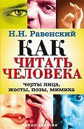 Николай Равенский - Как читать человека. Черты лица, жесты, позы, мимика