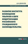 Д. В. Добрачев -Развитие института возмещения убытков в свете модернизации российского гражданского законодательства: научно-практическое пособие