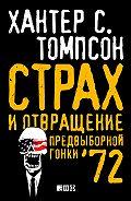 Хантер Томпсон -Страх и отвращение предвыборной гонки – 72