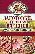 С. П. Кашин - Заготовки, соленья, вяленья. Охотничьи рецепты