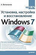 Александр Ватаманюк -Установка, настройка и восстановление Windows 7 на 100%