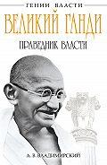 А. В. Владимирский - Великий Ганди. Праведник власти