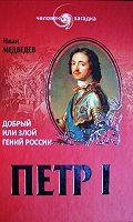 Петр I. Добрый или злой гений России