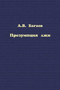 Читать книгу «Презумпция лжи» онлайн— Александр Багаев — Страница 1 — MyBook