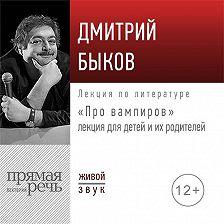 Дмитрий Быков - Лекция «Про вампиров»