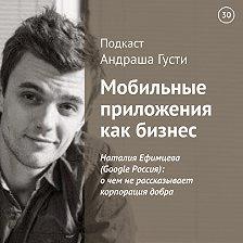 Андраш Густи - Наталия Ефимцева (Google Россия): о чем не рассказывает корпорация добра