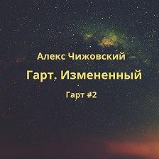 Алекс Чижовский - Гарт. Измененный
