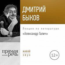 Дмитрий Быков - Лекция «Александр Галич»
