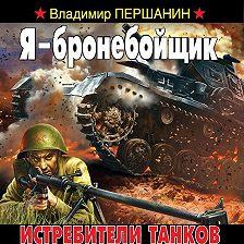 Владимир Першанин - Я – бронебойщик. Истребители танков