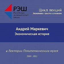 Андрей Маркевич - Лекция №03 «Экономическая история»