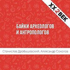 Станислав Дробышевский - Байки археологов и антропологов