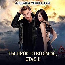 Альбина Уральская - Ты просто космос, Стас!