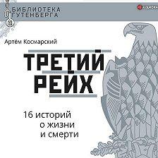 Артём Космарский - Третий рейх. 16 историй о жизни и смерти
