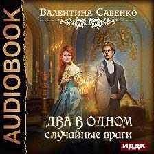Валентина Савенко - Два в одном. Случайные враги