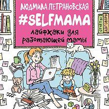 Людмила Петрановская - #Selfmama. Лайфхаки для работающей мамы